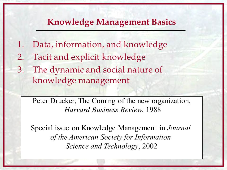 Knowledge Management Basics 1.Data, information, and knowledge 2.Tacit and explicit knowledge 3.The dynamic and social nature of knowledge management Peter Drucker, The Coming of the new organization, Harvard Business Review, 1988 Special issue on Knowledge Management in Journal of the American Society for Information Science and Technology, 2002