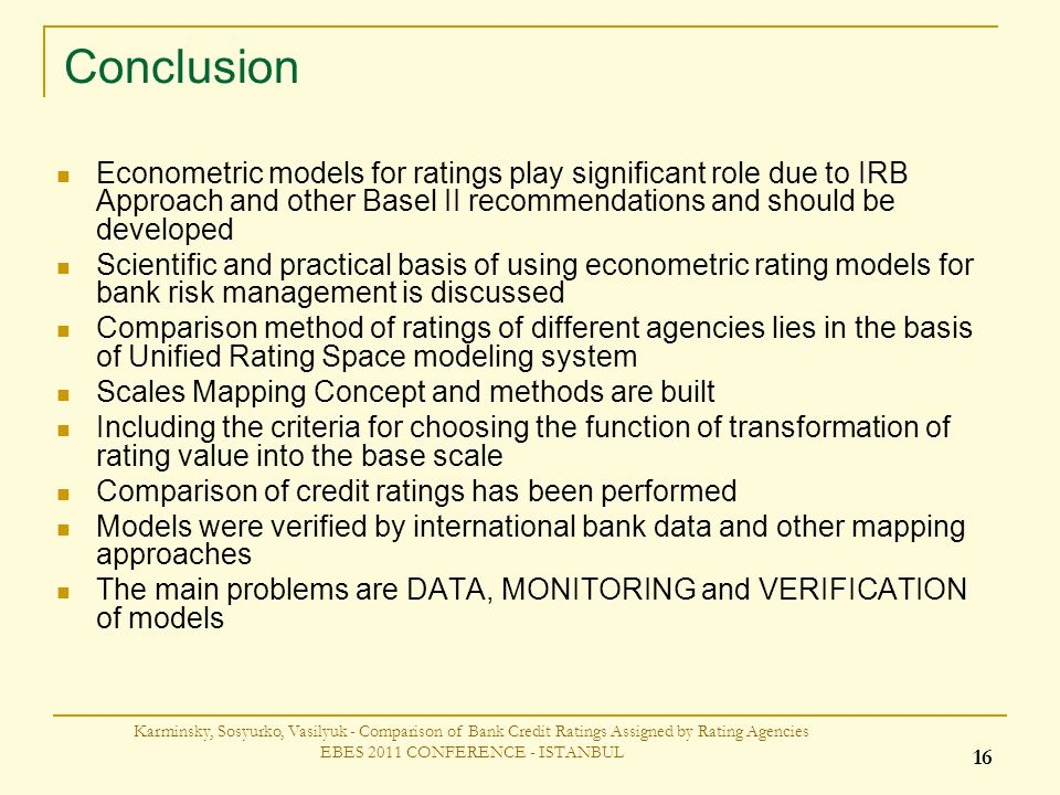 Conclusion Econometric models for ratings play significant role due to IRB Approach and other Basel II recommendations and should be developed Scientific and practical basis of using econometric rating models for bank risk management is discussed Comparison method of ratings of different agencies lies in the basis of Unified Rating Space modeling system Scales Mapping Concept and methods are built Including the criteria for choosing the function of transformation of rating value into the base scale Comparison of credit ratings has been performed Models were verified by international bank data and other mapping approaches The main problems are DATA, MONITORING and VERIFICATION of models Karminsky, Sosyurko, Vasilyuk - Comparison of Bank Credit Ratings Assigned by Rating Agencies EBES 2011 CONFERENCE - ISTANBUL 16