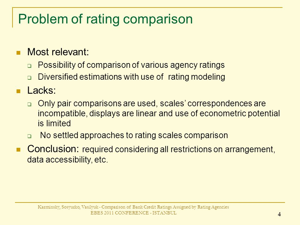 Problem of rating comparison Karminsky, Sosyurko, Vasilyuk - Comparison of Bank Credit Ratings Assigned by Rating Agencies EBES 2011 CONFERENCE - ISTANBUL 4 Most relevant: Possibility of comparison of various agency ratings Diversified estimations with use of rating modeling Lacks: Only pair comparisons are used, scales correspondences are incompatible, displays are linear and use of econometric potential is limited No settled approaches to rating scales comparison Conclusion: required considering all restrictions on arrangement, data accessibility, etc.