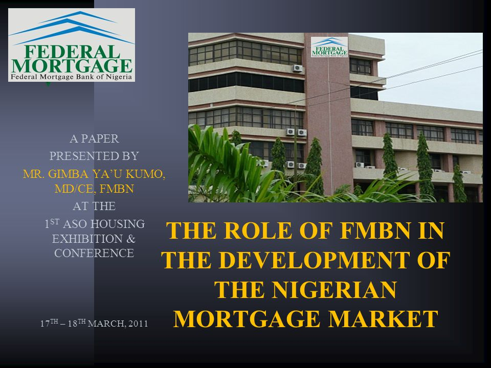 THE ROLE OF FMBN IN THE DEVELOPMENT OF THE NIGERIAN MORTGAGE MARKET A PAPER PRESENTED BY MR. GIMBA YAU KUMO, MD/CE, FMBN AT THE 1 ST ASO HOUSING EXHIB