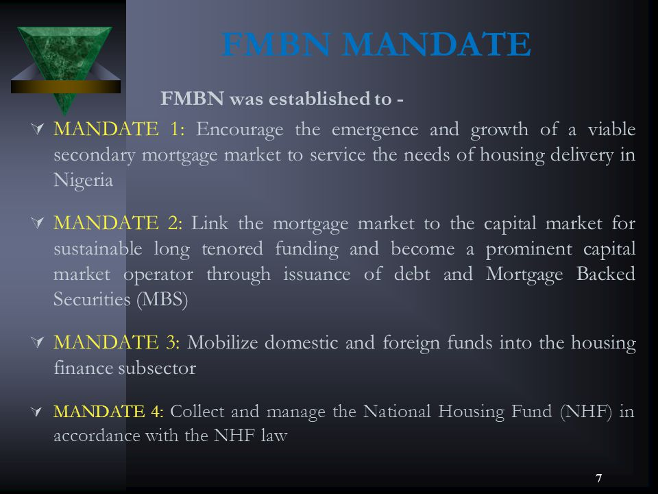 7 FMBN MANDATE FMBN was established to - MANDATE 1: Encourage the emergence and growth of a viable secondary mortgage market to service the needs of h