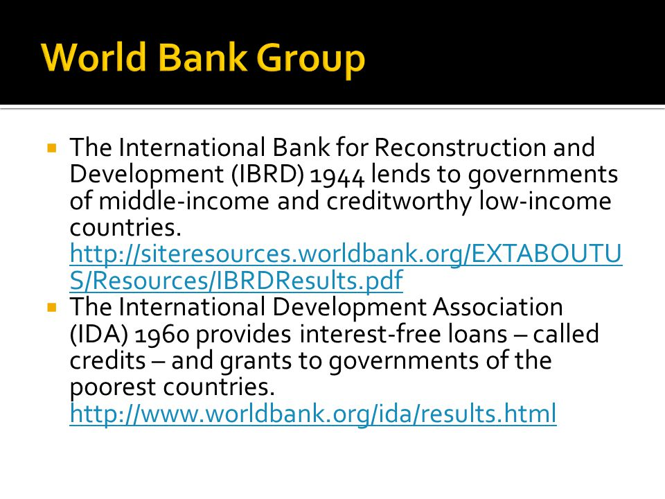 The International Bank for Reconstruction and Development (IBRD) 1944 lends to governments of middle-income and creditworthy low-income countries. htt