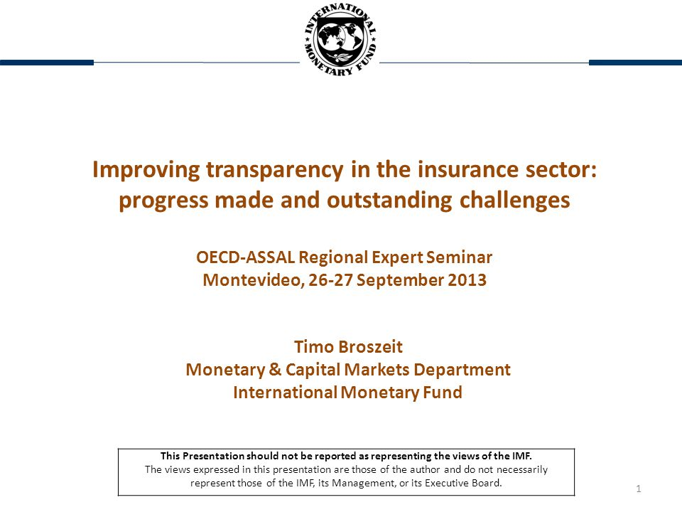 1 Improving transparency in the insurance sector: progress made and outstanding challenges OECD-ASSAL Regional Expert Seminar Montevideo, 26-27 September 2013 Timo Broszeit Monetary & Capital Markets Department International Monetary Fund This Presentation should not be reported as representing the views of the IMF.