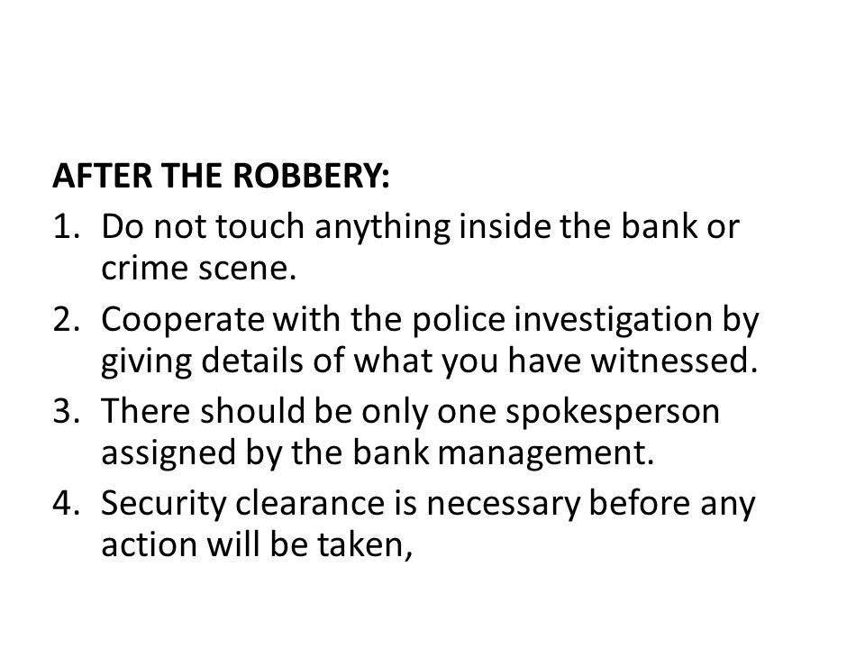 AFTER THE ROBBERY: 1.Do not touch anything inside the bank or crime scene. 2.Cooperate with the police investigation by giving details of what you hav