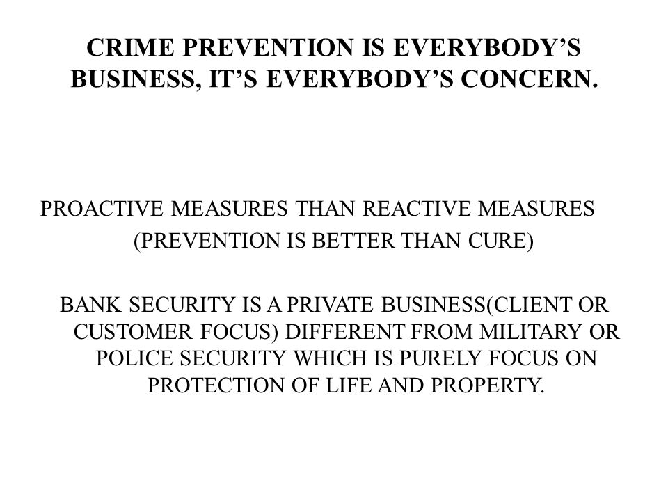 CRIME PREVENTION IS EVERYBODYS BUSINESS, ITS EVERYBODYS CONCERN. PROACTIVE MEASURES THAN REACTIVE MEASURES (PREVENTION IS BETTER THAN CURE) BANK SECUR