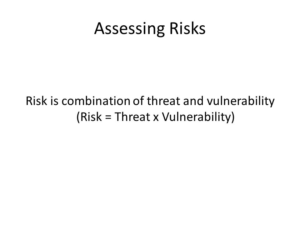 Assessing Risks Risk is combination of threat and vulnerability (Risk = Threat x Vulnerability)