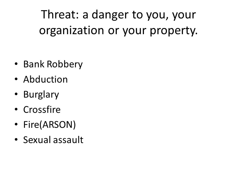 Threat: a danger to you, your organization or your property.