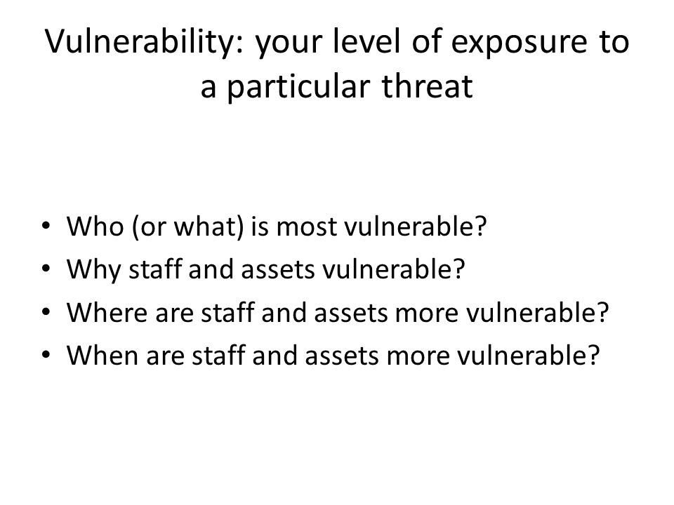 Vulnerability: your level of exposure to a particular threat Who (or what) is most vulnerable.