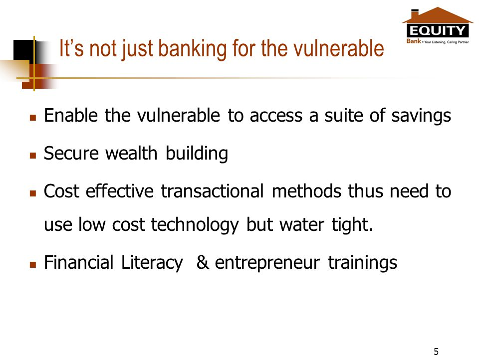 Its not just banking for the vulnerable Enable the vulnerable to access a suite of savings Secure wealth building Cost effective transactional methods thus need to use low cost technology but water tight.