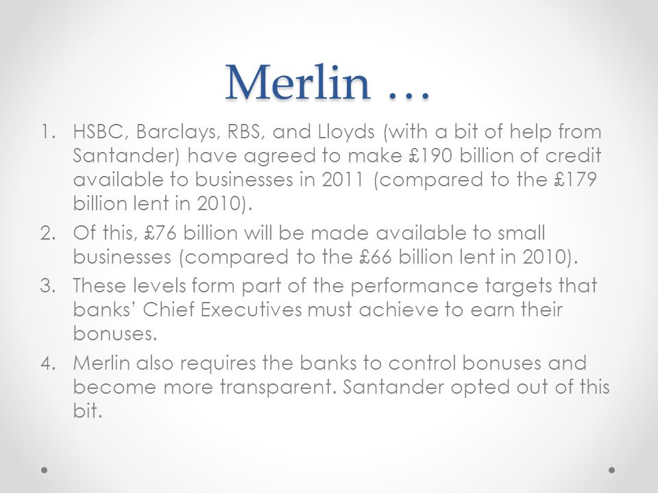 Merlin … 1.HSBC, Barclays, RBS, and Lloyds (with a bit of help from Santander) have agreed to make £190 billion of credit available to businesses in 2