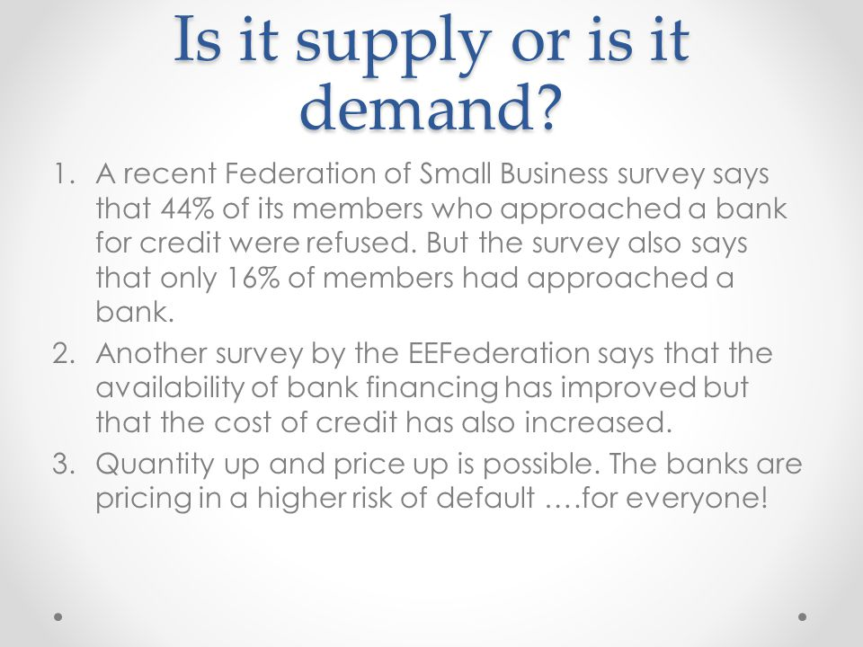 Is it supply or is it demand? 1.A recent Federation of Small Business survey says that 44% of its members who approached a bank for credit were refuse