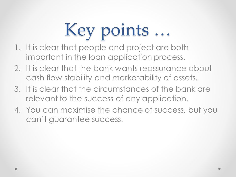 Key points … 1.It is clear that people and project are both important in the loan application process. 2.It is clear that the bank wants reassurance a