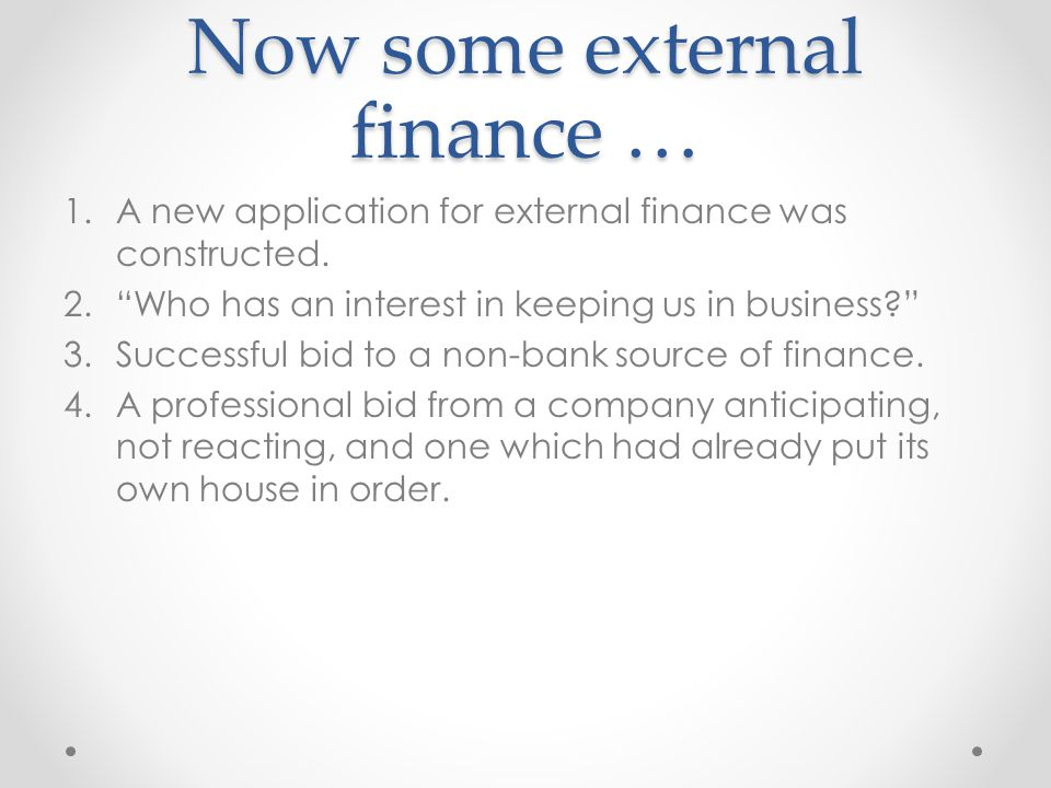 Now some external finance … 1.A new application for external finance was constructed. 2.Who has an interest in keeping us in business? 3.Successful bi