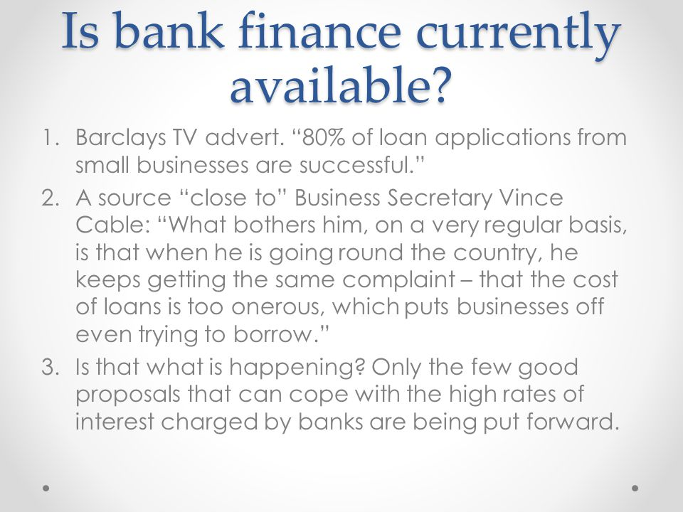 Is bank finance currently available? 1.Barclays TV advert. 80% of loan applications from small businesses are successful. 2.A source close to Business