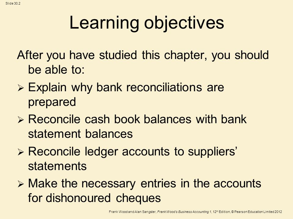 Frank Wood and Alan Sangster, Frank Woods Business Accounting 1, 12 th Edition, © Pearson Education Limited 2012 Slide 30.3 Bank reconciliations All funds paid into and out of the business bank account are recorded in the cash book.