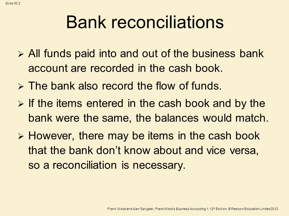 Frank Wood and Alan Sangster, Frank Woods Business Accounting 1, 12 th Edition, © Pearson Education Limited 2012 Slide 30.4 Comparing the cash book and statement