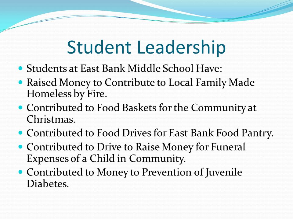 Student Leadership Students at East Bank Middle School Have: Raised Money to Contribute to Local Family Made Homeless by Fire.