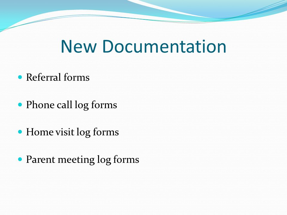 New Documentation Referral forms Phone call log forms Home visit log forms Parent meeting log forms