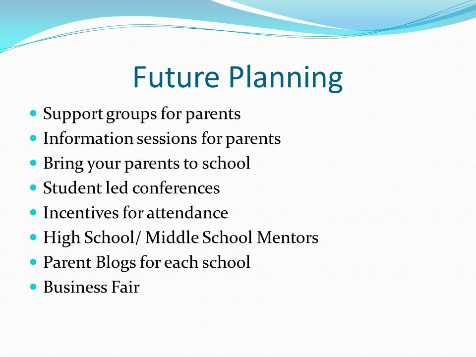 Future Planning Support groups for parents Information sessions for parents Bring your parents to school Student led conferences Incentives for attendance High School/ Middle School Mentors Parent Blogs for each school Business Fair