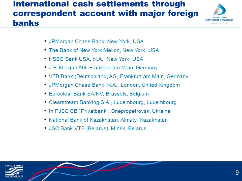 9 International cash settlements through correspondent account with major foreign banks JPMorgan Chase Bank, New York, USA The Bank of New York Mellon, New York, USA HSBC Bank USA, N.A., New York, USA J.P.