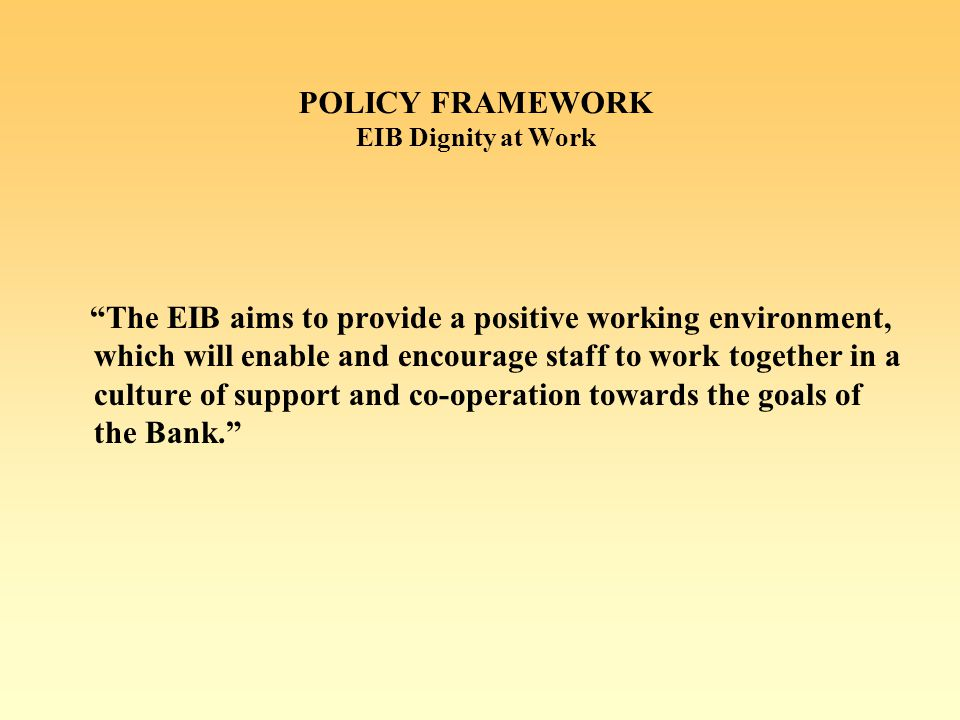 POLICY FRAMEWORK EIB Dignity at Work The EIB aims to provide a positive working environment, which will enable and encourage staff to work together in a culture of support and co-operation towards the goals of the Bank.