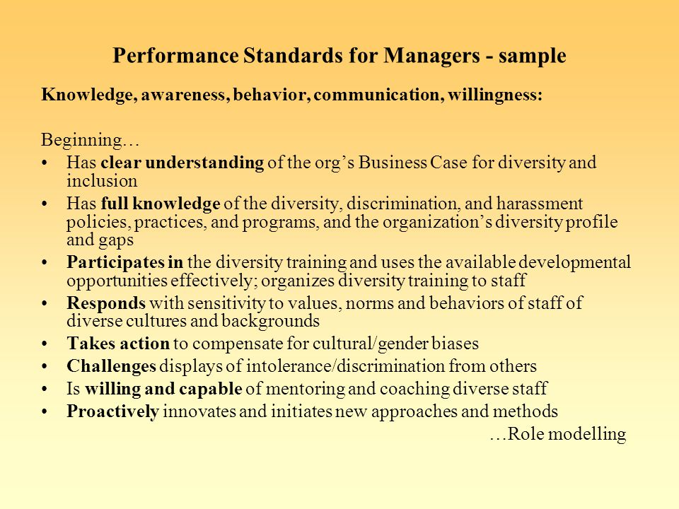 Performance Standards for Managers - sample Knowledge, awareness, behavior, communication, willingness: Beginning… Has clear understanding of the orgs Business Case for diversity and inclusion Has full knowledge of the diversity, discrimination, and harassment policies, practices, and programs, and the organizations diversity profile and gaps Participates in the diversity training and uses the available developmental opportunities effectively; organizes diversity training to staff Responds with sensitivity to values, norms and behaviors of staff of diverse cultures and backgrounds Takes action to compensate for cultural/gender biases Challenges displays of intolerance/discrimination from others Is willing and capable of mentoring and coaching diverse staff Proactively innovates and initiates new approaches and methods …Role modelling