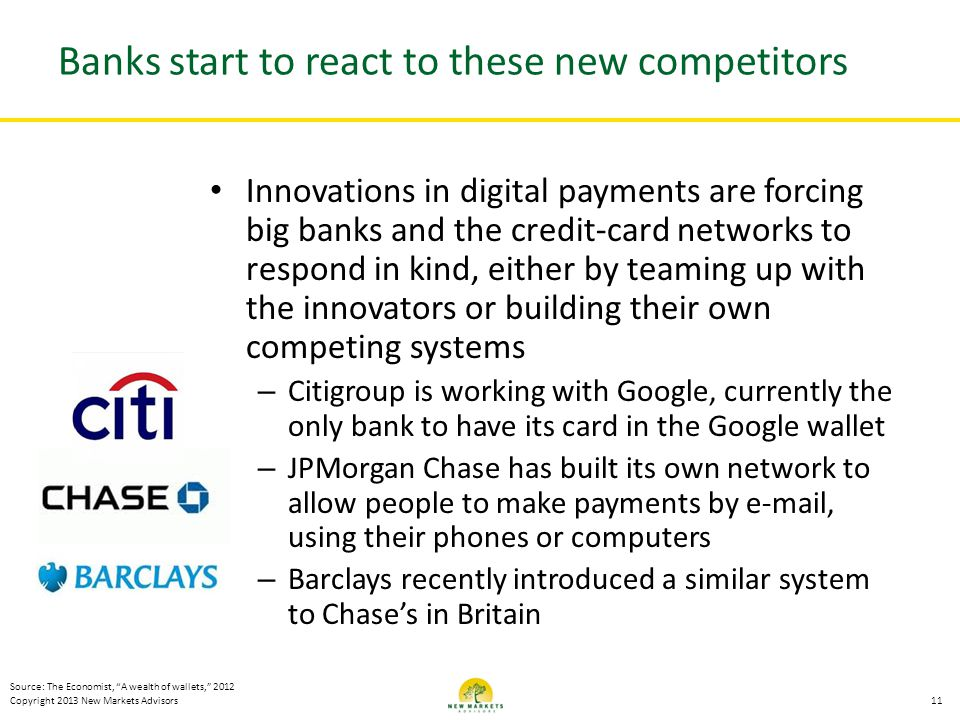 Copyright 2013 New Markets Advisors Banks start to react to these new competitors Innovations in digital payments are forcing big banks and the credit