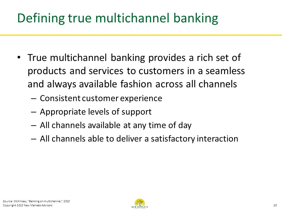 Copyright 2013 New Markets Advisors Defining true multichannel banking True multichannel banking provides a rich set of products and services to custo
