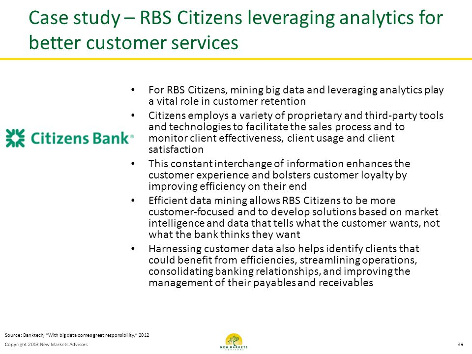 Copyright 2013 New Markets Advisors Case study – RBS Citizens leveraging analytics for better customer services For RBS Citizens, mining big data and