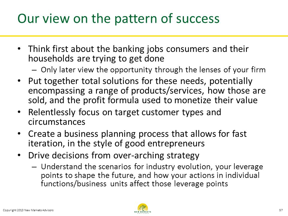 Copyright 2013 New Markets Advisors Our view on the pattern of success Think first about the banking jobs consumers and their households are trying to
