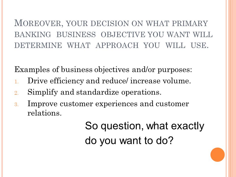 M OREOVER, YOUR DECISION ON WHAT PRIMARY BANKING BUSINESS OBJECTIVE YOU WANT WILL DETERMINE WHAT APPROACH YOU WILL USE.