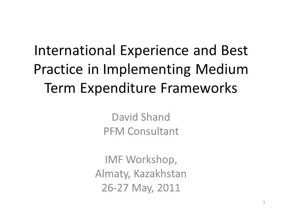 International Experience and Best Practice in Implementing Medium Term Expenditure Frameworks David Shand PFM Consultant IMF Workshop, Almaty, Kazakhs