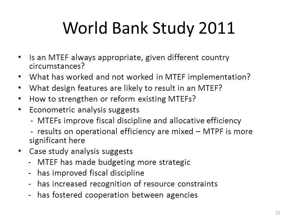 World Bank Study 2011 Is an MTEF always appropriate, given different country circumstances? What has worked and not worked in MTEF implementation? Wha