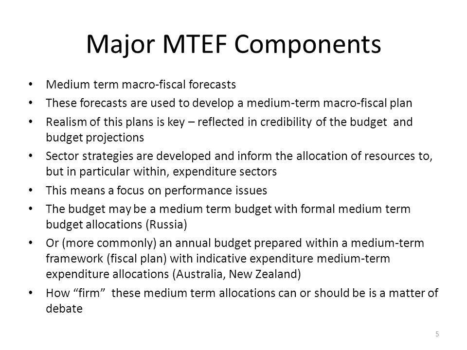 Major MTEF Components Medium term macro-fiscal forecasts These forecasts are used to develop a medium-term macro-fiscal plan Realism of this plans is