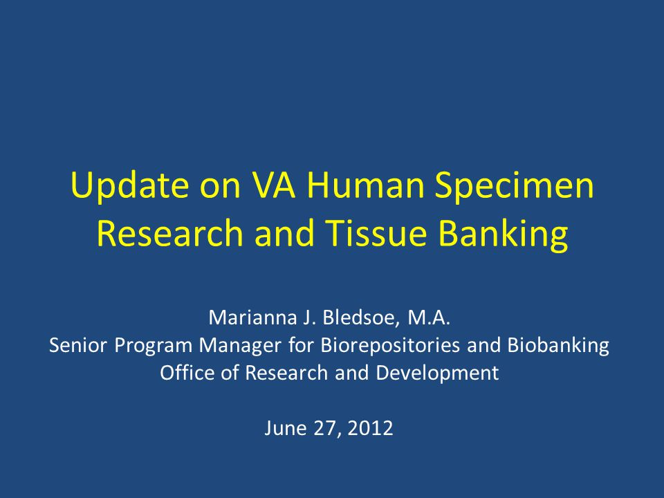 Update on VA Human Specimen Research and Tissue Banking Marianna J. Bledsoe, M.A. Senior Program Manager for Biorepositories and Biobanking Office of