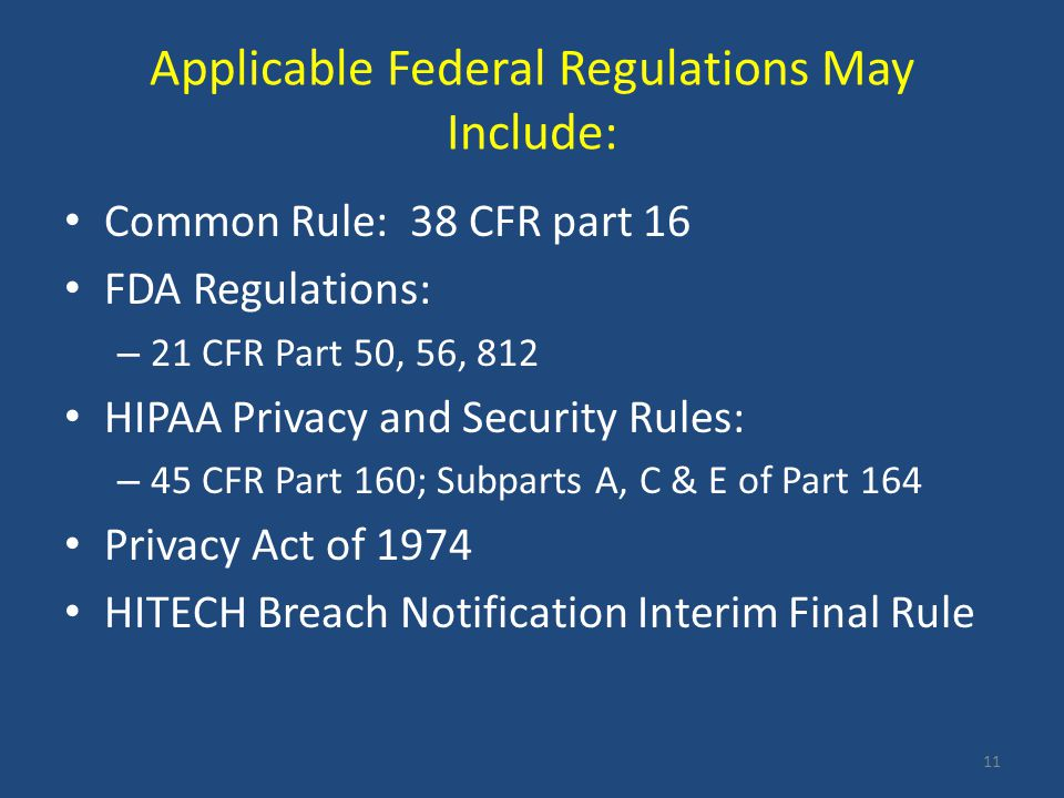 Applicable Federal Regulations May Include: Common Rule: 38 CFR part 16 FDA Regulations: – 21 CFR Part 50, 56, 812 HIPAA Privacy and Security Rules: –