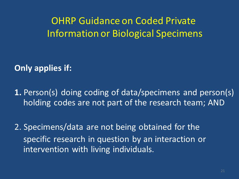 OHRP Guidance on Coded Private Information or Biological Specimens Only applies if: 1. Person(s) doing coding of data/specimens and person(s) holding