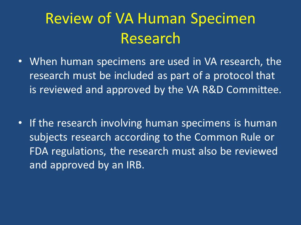 Review of VA Human Specimen Research When human specimens are used in VA research, the research must be included as part of a protocol that is reviewe