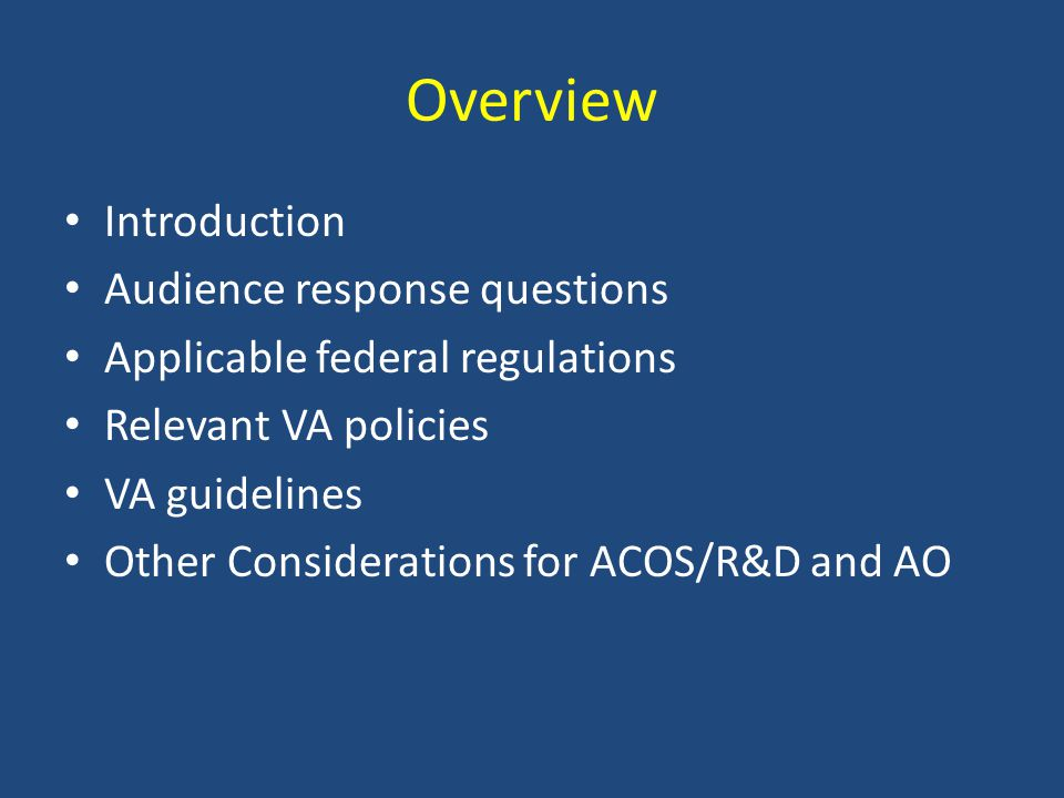 Overview Introduction Audience response questions Applicable federal regulations Relevant VA policies VA guidelines Other Considerations for ACOS/R&D