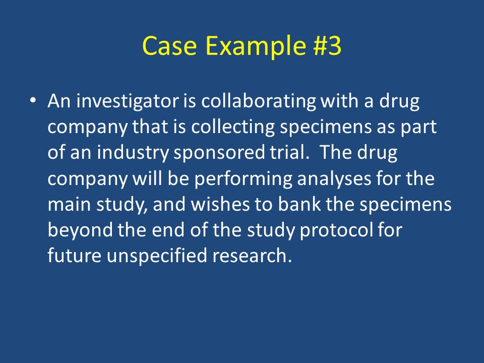 Case Example #3 An investigator is collaborating with a drug company that is collecting specimens as part of an industry sponsored trial. The drug com