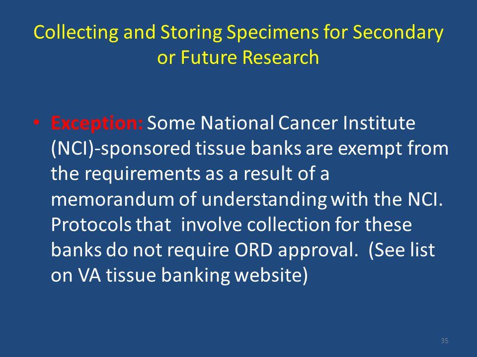 Collecting and Storing Specimens for Secondary or Future Research Exception: Some National Cancer Institute (NCI)-sponsored tissue banks are exempt fr