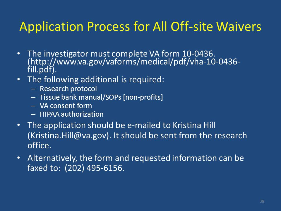 Application Process for All Off-site Waivers The investigator must complete VA form 10-0436. (http://www.va.gov/vaforms/medical/pdf/vha-10-0436- fill.