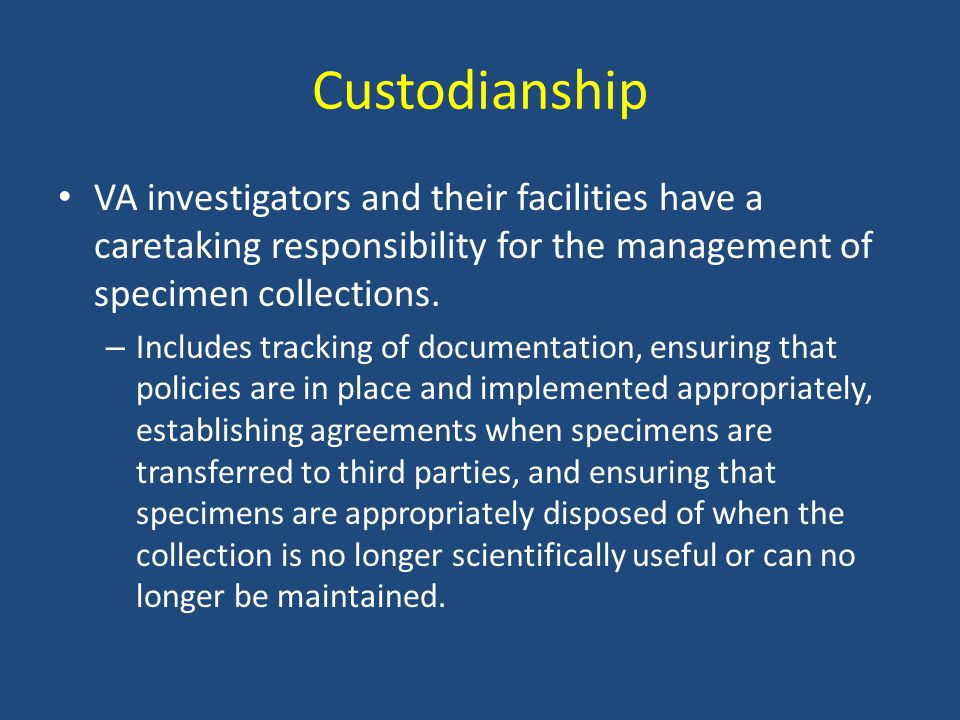 Custodianship VA investigators and their facilities have a caretaking responsibility for the management of specimen collections. – Includes tracking o