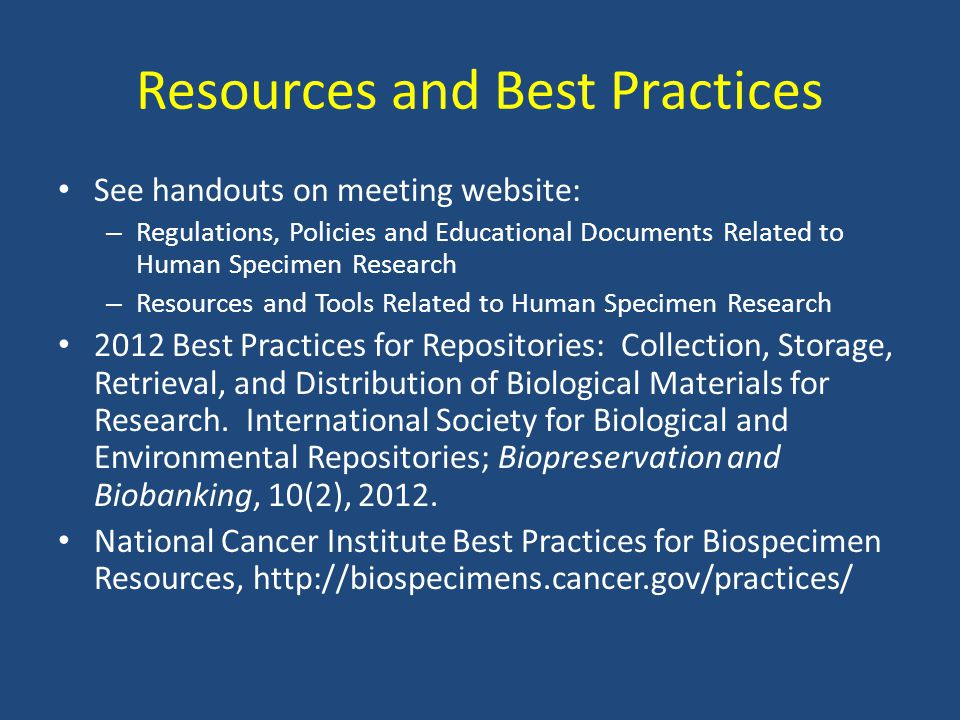 Resources and Best Practices See handouts on meeting website: – Regulations, Policies and Educational Documents Related to Human Specimen Research – R