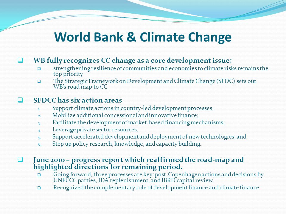 World Bank & Climate Change WB fully recognizes CC change as a core development issue: strengthening resilience of communities and economies to climat