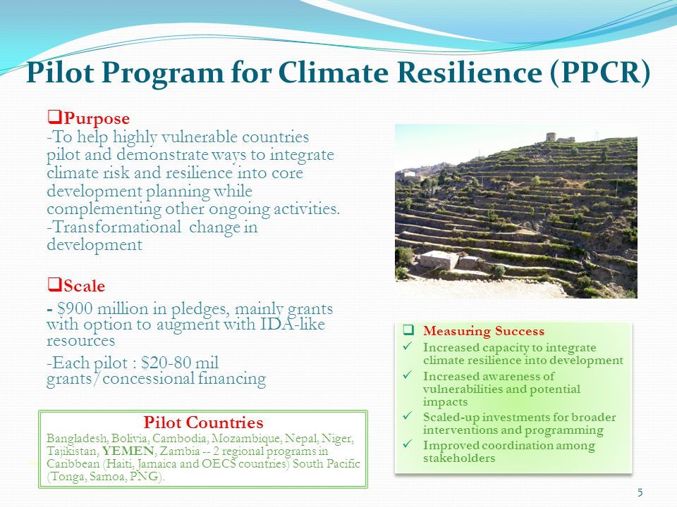 5 Purpose -To help highly vulnerable countries pilot and demonstrate ways to integrate climate risk and resilience into core development planning whil