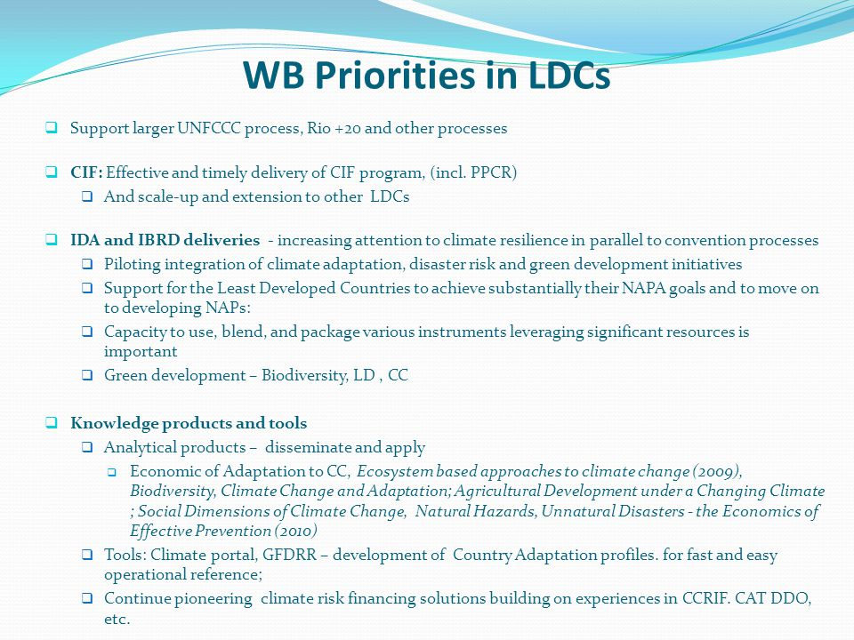WB Priorities in LDCs Support larger UNFCCC process, Rio +20 and other processes CIF: Effective and timely delivery of CIF program, (incl. PPCR) And s