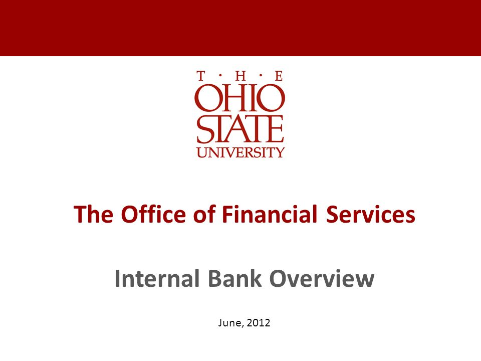 The Office of Financial Services Internal Bank Overview June, 2012