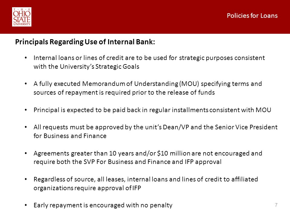 Policies for Loans 7 Principals Regarding Use of Internal Bank: Internal loans or lines of credit are to be used for strategic purposes consistent with the Universitys Strategic Goals A fully executed Memorandum of Understanding (MOU) specifying terms and sources of repayment is required prior to the release of funds Principal is expected to be paid back in regular installments consistent with MOU All requests must be approved by the units Dean/VP and the Senior Vice President for Business and Finance Agreements greater than 10 years and/or $10 million are not encouraged and require both the SVP For Business and Finance and IFP approval Regardless of source, all leases, internal loans and lines of credit to affiliated organizations require approval of IFP Early repayment is encouraged with no penalty