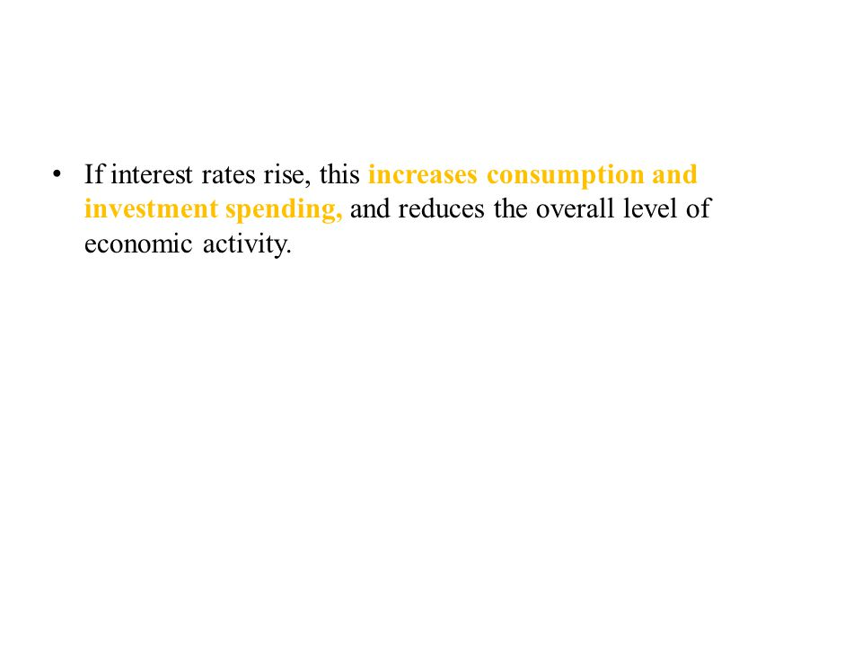 If interest rates rise, this increases consumption and investment spending, and reduces the overall level of economic activity.